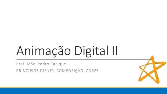 Animação Digital II Prof. MSc. Pedro Cacique PRINCÍPIOS DISNEY, COMPOSIÇÃO, CORES