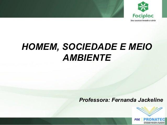 HOMEM, SOCIEDADE E MEIO  AMBIENTE  Professora: Fernanda Jackeline