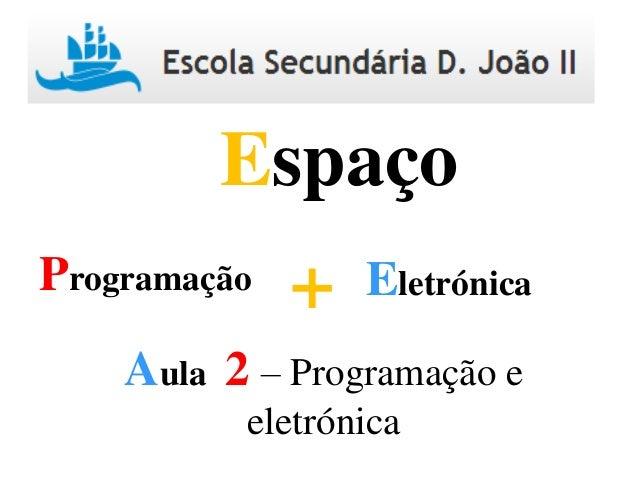 Programação Eletrónica+ Espaço Aula 2 – Programação e eletrónica