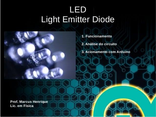 LED Light Emitter Diode Prof. Marcus Henrique Lic. em Física 1. Funcionamento 2. Análise do circuito 3. Acionamento com Ar...