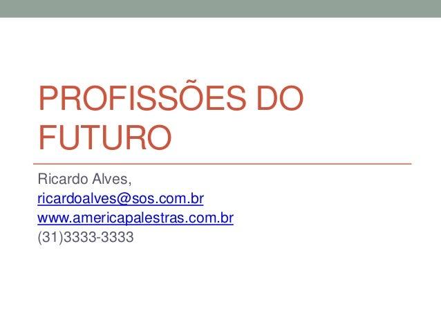 PROFISSÕES DO FUTURO Ricardo Alves, ricardoalves@sos.com.br www.americapalestras.com.br (31)3333-3333