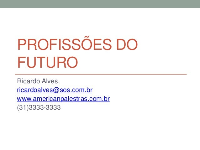PROFISSÕES DO FUTURO Ricardo Alves, ricardoalves@sos.com.br www.americanpalestras.com.br (31)3333-3333