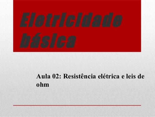 Eletricidade básica Aula 02: Resistência elétrica e leis de ohm