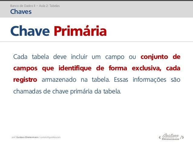 prof. Gustavo Zimmermann | contato@gust4vo.com Chave Primária Banco de Dados II – Aula 2: Tabelas Chaves Cada tabela deve ...