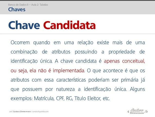 prof. Gustavo Zimmermann | contato@gust4vo.com Chave Candidata Banco de Dados II – Aula 2: Tabelas Chaves Ocorrem quando e...