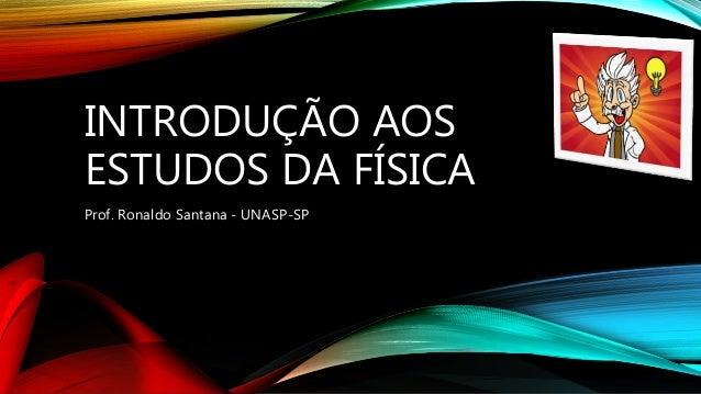 INTRODUÇÃO AOS ESTUDOS DA FÍSICA Prof. Ronaldo Santana - UNASP-SP