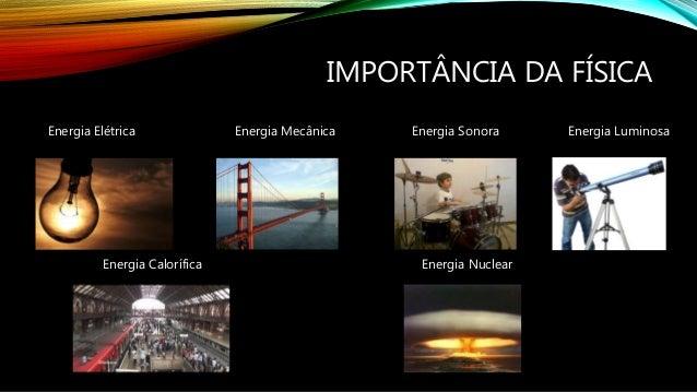 IMPORTÂNCIA DA FÍSICA Energia Elétrica Energia Mecânica Energia Sonora Energia Luminosa Energia Calorífica Energia Nuclear