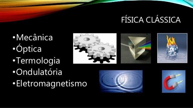 FÍSICA CLÁSSICA •Mecânica •Óptica •Termologia •Ondulatória •Eletromagnetismo