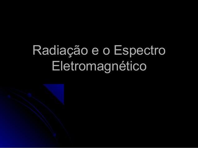 Radiação e o Espectro  Eletromagnético