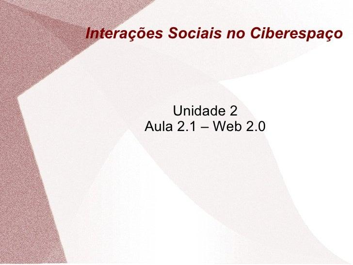 Interações Sociais no Ciberespaço Unidade 2 Aula 2.1 – Web 2.0