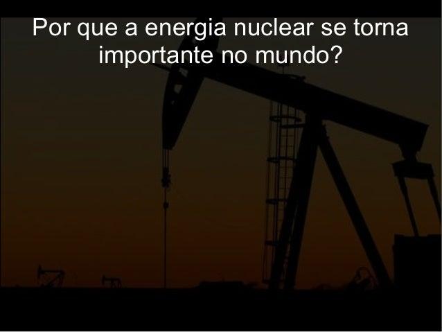 Por que a energia nuclear se torna importante no mundo?