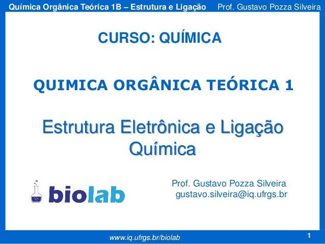 Química Orgânica Teórica 1B – Estrutura e Ligação  Prof. Gustavo Pozza Silveira  CURSO: QUÍMICA QUIMICA ORGÂNICA TEÓRICA 1...