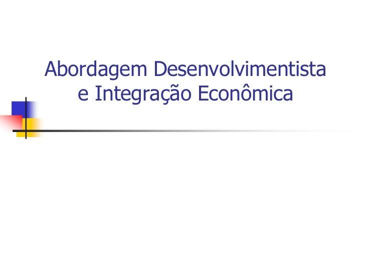 Abordagem Desenvolvimentista   e Integração Econômica