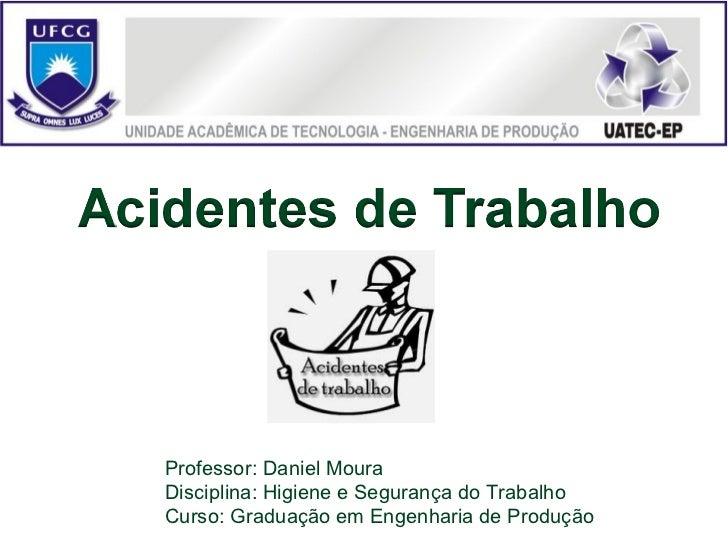 Professor: Daniel MouraDisciplina: Higiene e Segurança do TrabalhoCurso: Graduação em Engenharia de Produção