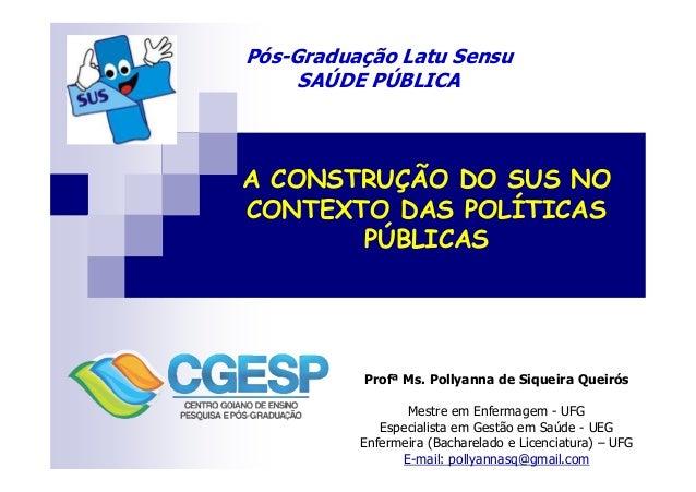 Pós-Graduação Latu Sensu  SAÚDE PÚBLICA  A CONSTRUÇÃO DO SUS NO  CONTEXTO DAS POLÍTICAS  PÚBLICAS  Profª Ms. Pollyanna de ...