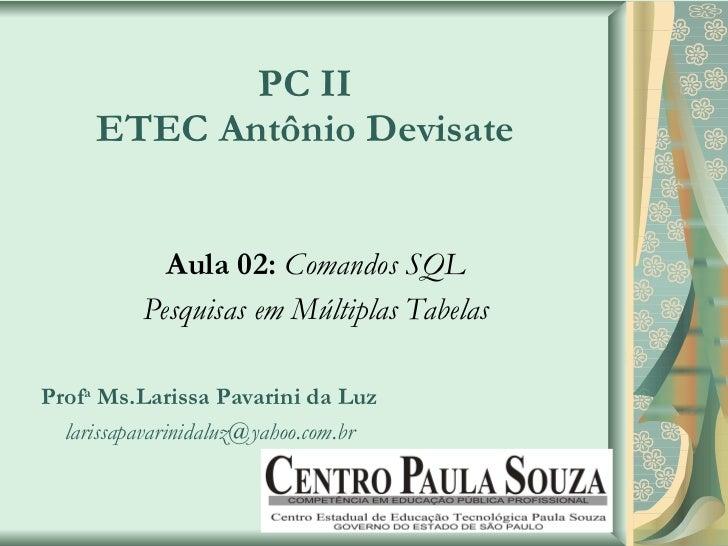PC II ETEC Antônio Devisate Aula 02:   Comandos SQL Pesquisas em Múltiplas Tabelas Prof a  Ms.Larissa Pavarini da Luz [ema...