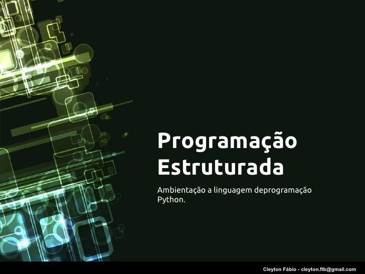 ProgramaçãoEstruturadaAmbientação a linguagem deprogramaçãoPython.                         Cleyton Fábio - cleyton.flb@gma...