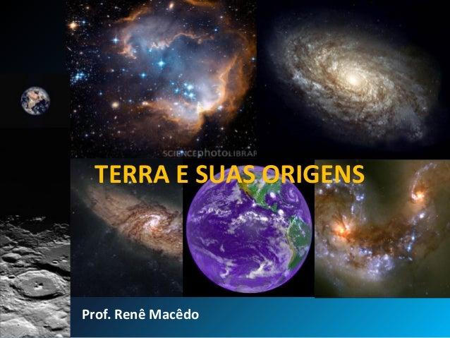 TERRA E SUAS ORIGENS Prof. Renê Macêdo