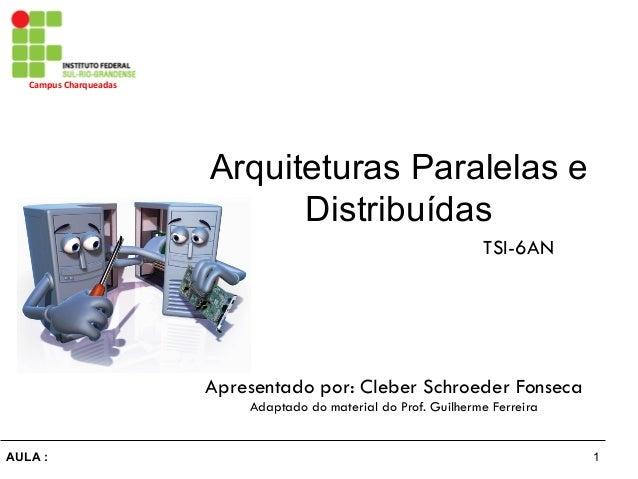 1AULA : Campus  Charqueadas   Arquiteturas Paralelas e Distribuídas Apresentado por: Cleber Schroeder Fonseca Adaptado...