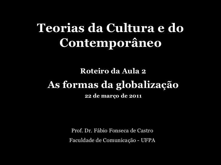 Teorias da Cultura e do Contemporâneo<br />Roteiro da Aula 2<br />As formas da globalização<br />22 de março de 2011<br />...