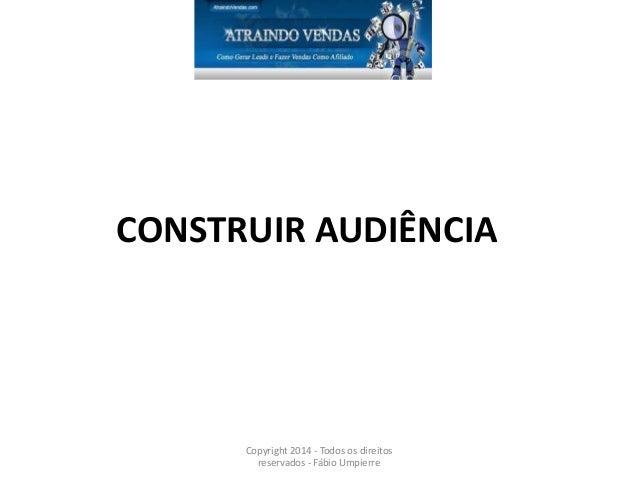 CONSTRUIR AUDIÊNCIA Copyright 2014 - Todos os direitos reservados - Fábio Umpierre