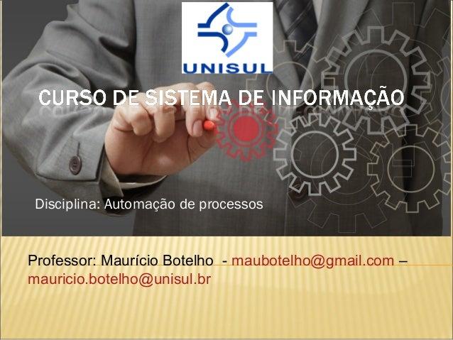 Disciplina: Automação de processos Professor: Maurício Botelho - maubotelho@gmail.com – mauricio.botelho@unisul.br