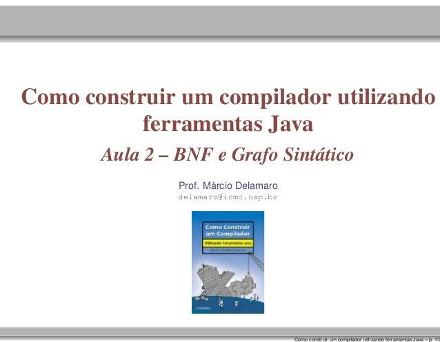 Como construir um compilador utilizando ferramentas Java Aula 2 – BNF e Grafo Sintático ´ Prof. Marcio Delamaro delamaro@i...