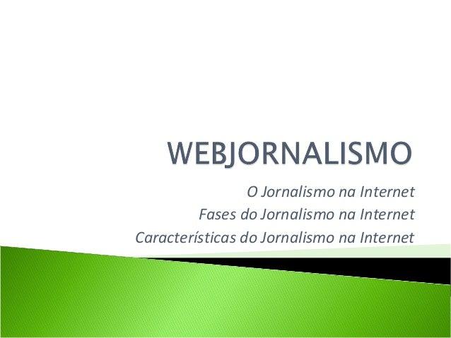 O Jornalismo na Internet Fases do Jornalismo na Internet Características do Jornalismo na Internet