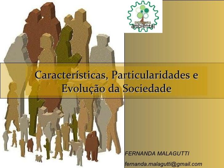 Características, Particularidades e Evolução da Sociedade  FERNANDA MALAGUTTI [email_address]