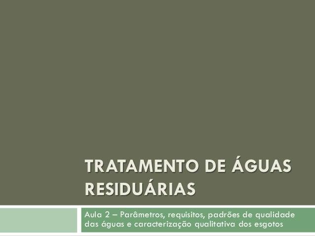 TRATAMENTO DE ÁGUAS RESIDUÁRIAS Aula 2 – Parâmetros, requisitos, padrões de qualidade das águas e caracterização qualitati...