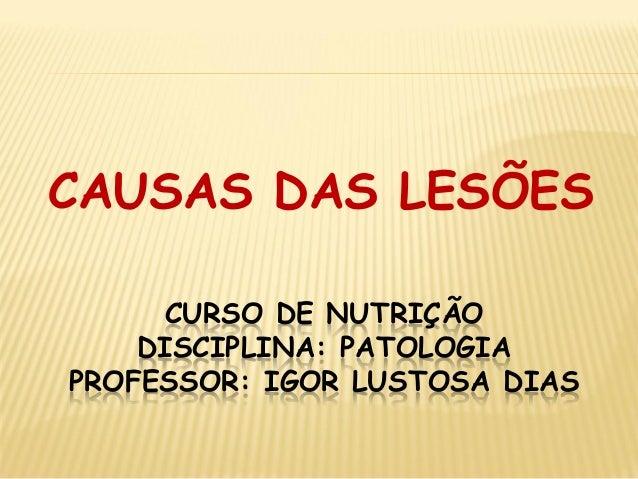 CURSO DE NUTRIÇÃO DISCIPLINA: PATOLOGIA PROFESSOR: IGOR LUSTOSA DIAS  CAUSAS DAS LESÕES