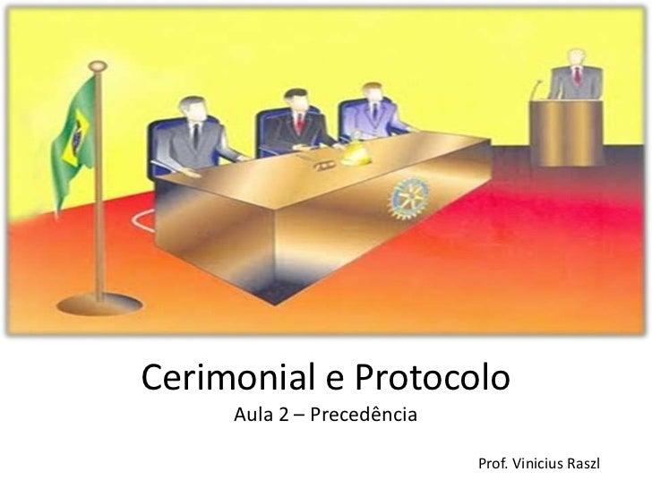 Cerimonial e Protocolo     Aula 2 – Precedência                            Prof. Vinicius Raszl