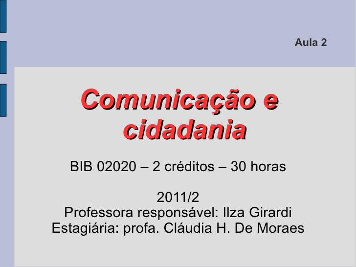 Aula 2    Comunicação e      cidadania  BIB 02020 – 2 créditos – 30 horas                 2011/2 Professora responsável: I...