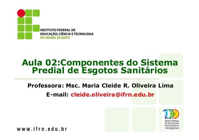 Aula 02:Componentes do Sistema  Predial de Esgotos Sanitários  Professora: Msc. Maria Cleide R. Oliveira Lima  E-mail: cle...