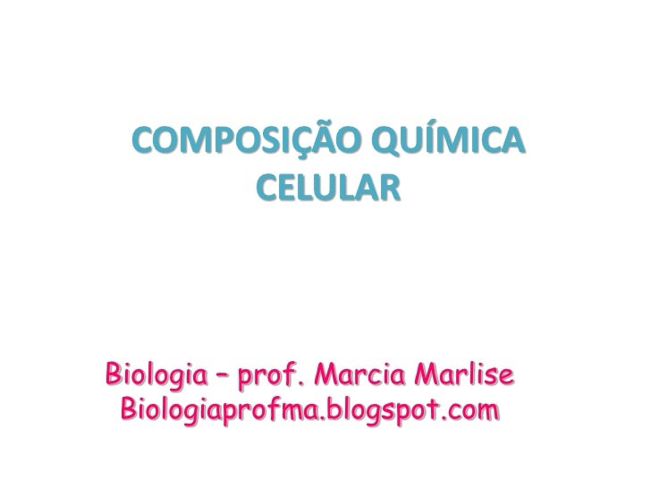 COMPOSIÇÃO QUÍMICA      CELULARBiologia – prof. Marcia Marlise Biologiaprofma.blogspot.com