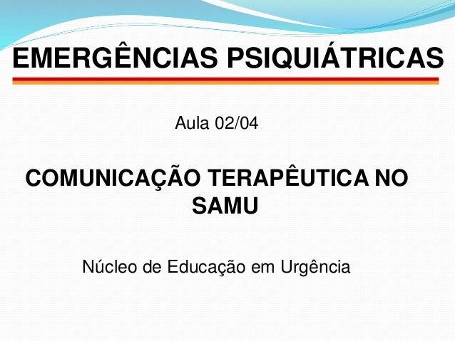 EMERGÊNCIAS PSIQUIÁTRICAS  Aula 02/04  COMUNICAÇÃO TERAPÊUTICA NO  SAMU  Núcleo de Educação em Urgência