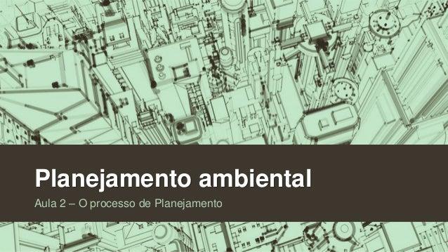 Planejamento ambiental Aula 2 – O processo de Planejamento