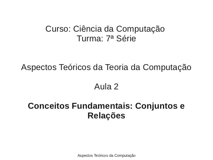 Curso: Ciência da Computação             Turma: 7ª SérieAspectos Teóricos da Teoria da Computação                     Aula...