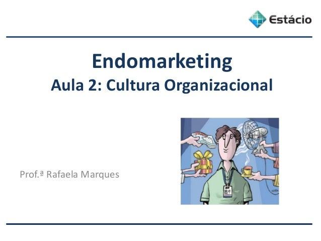 Endomarketing Aula 2: Cultura Organizacional Prof.ª Rafaela Marques