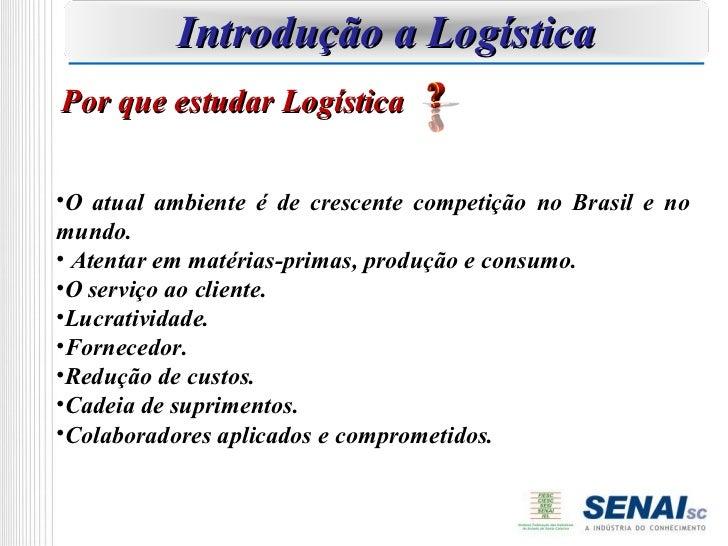 Introdução a LogísticaPor que estudar Logística•O atual ambiente é de crescente competição no Brasil e nomundo.• Atentar e...