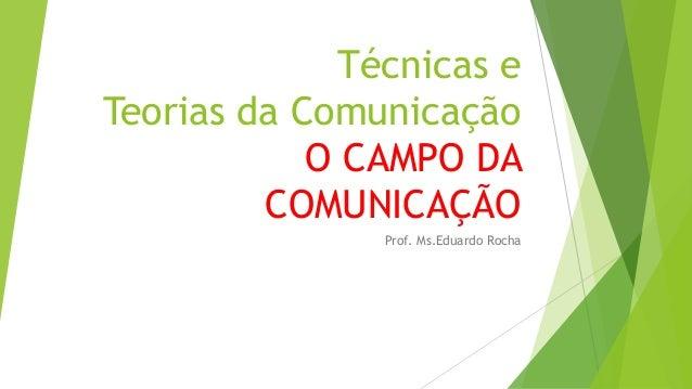 Técnicas e Teorias da Comunicação O CAMPO DA COMUNICAÇÃO Prof. Ms.Eduardo Rocha