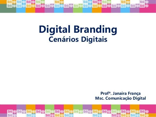 Digital Branding Cenários Digitais Profª. Janaíra França Msc. Comunicação Digital