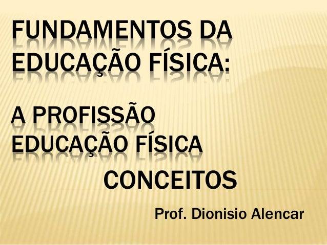 FUNDAMENTOS DA EDUCAÇÃO FÍSICA: A PROFISSÃO EDUCAÇÃO FÍSICA CONCEITOS Prof. Dionisio Alencar