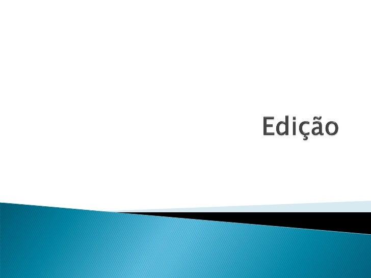    Editar – significa valorizar a informação; dar    peso à notícia; hierarquizar; escolher