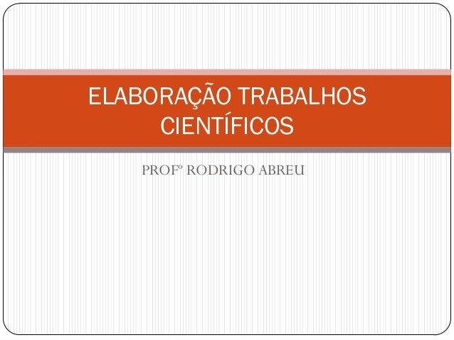ELABORAÇÃO TRABALHOS     CIENTÍFICOS   PROFº RODRIGO ABREU