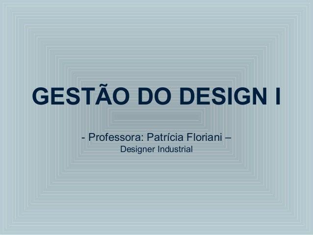 GESTÃO DO DESIGN I - Professora: Patrícia Floriani – Designer Industrial