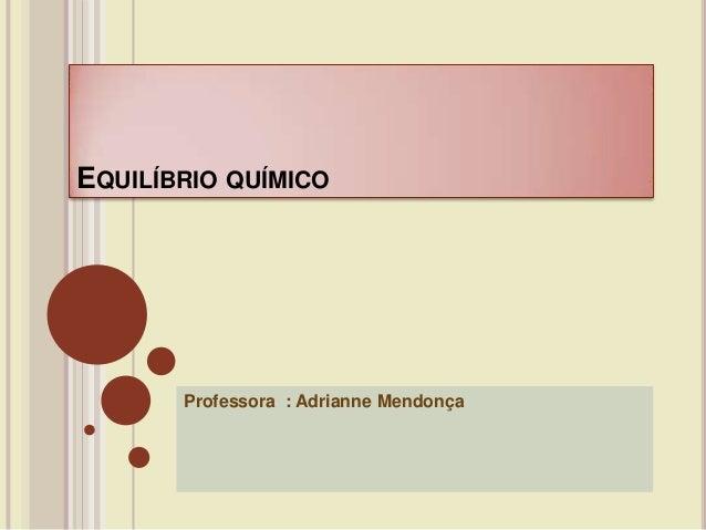 EQUILÍBRIO QUÍMICO Professora : Adrianne Mendonça