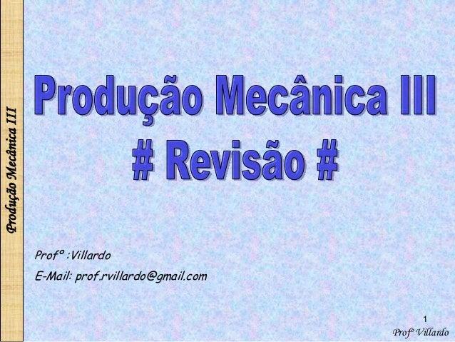 ProduçãoMecânicaIII 1 Profº Villardo Profº :Villardo E-Mail: prof.rvillardo@gmail.com
