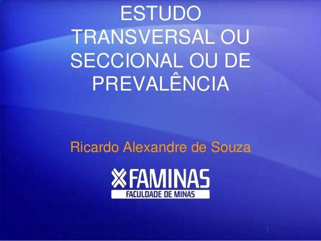 ESTUDO TRANSVERSAL OU SECCIONAL OU DE PREVALÊNCIA Ricardo Alexandre de Souza 1