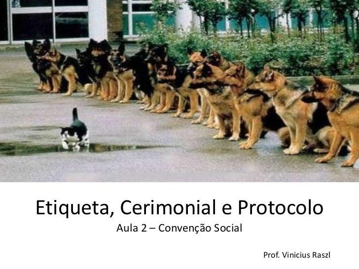 Etiqueta, Cerimonial e Protocolo         Aula 2 – Convenção Social                                     Prof. Vinicius Raszl